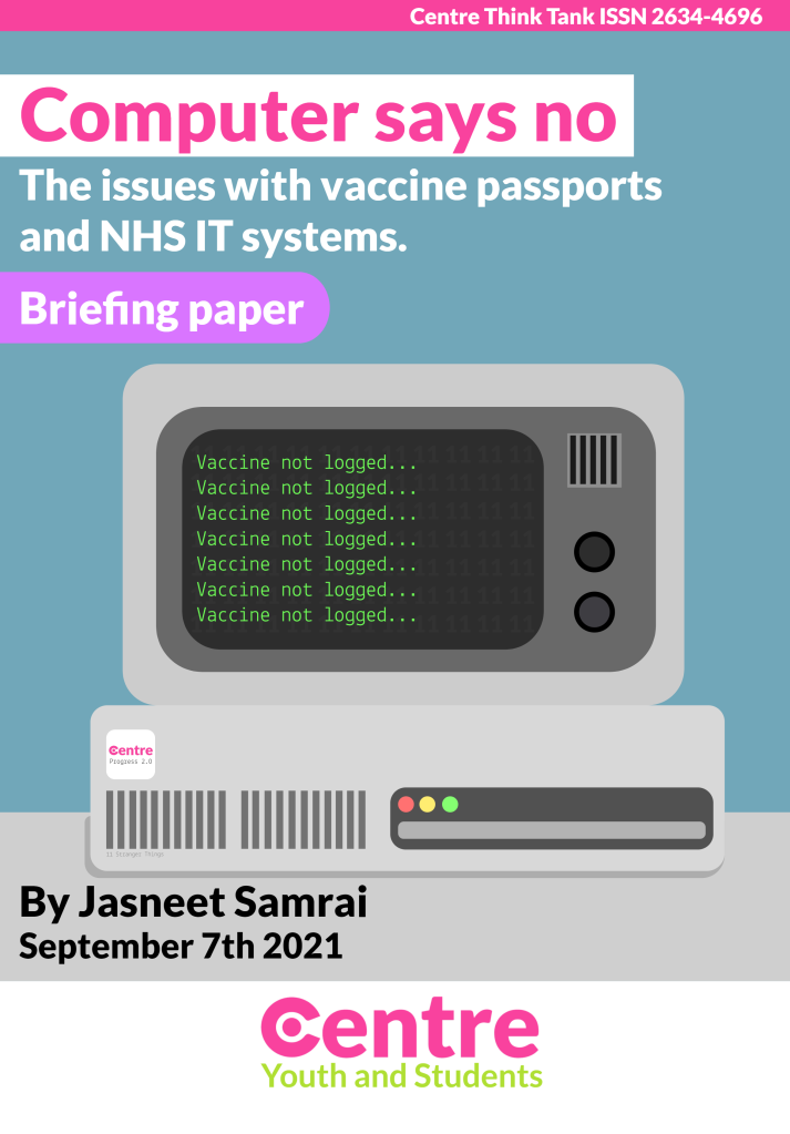 """A computer with the words """"Computer says no: The issues with vaccine passports and NHS IT systems (Briefing paper). Jasneet Samrai, September 7th, 2021. Centre Think Tank ISSN 2634-4696""""."""